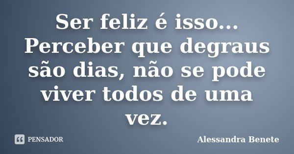 Ser feliz é isso... Perceber que degraus são dias, não se pode viver todos de uma vez.... Frase de Alessandra Benete.