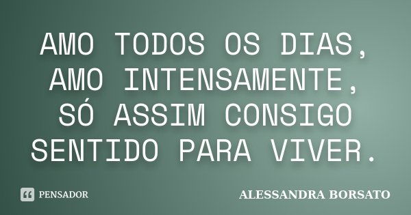 AMO TODOS OS DIAS, AMO INTENSAMENTE, SÓ ASSIM CONSIGO SENTIDO PARA VIVER.... Frase de ALESSANDRA BORSATO.