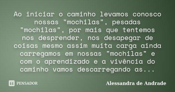 """Ao iniciar o caminho levamos conosco nossas """"mochilas"""", pesadas """"mochilas"""", por mais que tentemos nos desprender, nos desapegar de coisas me... Frase de Alessandra de Andrade."""