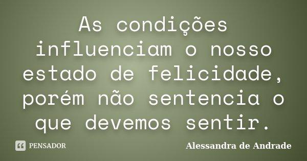 As condições influenciam o nosso estado de felicidade, porém não sentencia o que devemos sentir.... Frase de Alessandra de Andrade.