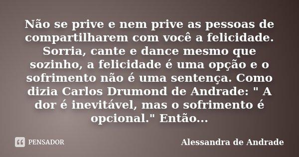 Não se prive e nem prive as pessoas de compartilharem com você a felicidade. Sorria, cante e dance mesmo que sozinho, a felicidade é uma opção e o sofrimento nã... Frase de Alessandra de Andrade.