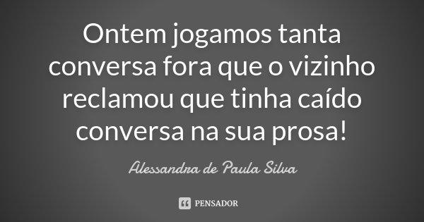Ontem jogamos tanta conversa fora que o vizinho reclamou que tinha caído conversa na sua prosa!... Frase de Alessandra de Paula Silva.