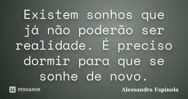 Existem sonhos que já não poderão ser realidade. É preciso dormir para que se sonhe de novo.... Frase de Alessandra Espínola.