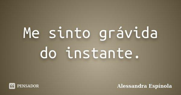 Me sinto grávida do instante... Frase de Alessandra Espínola.
