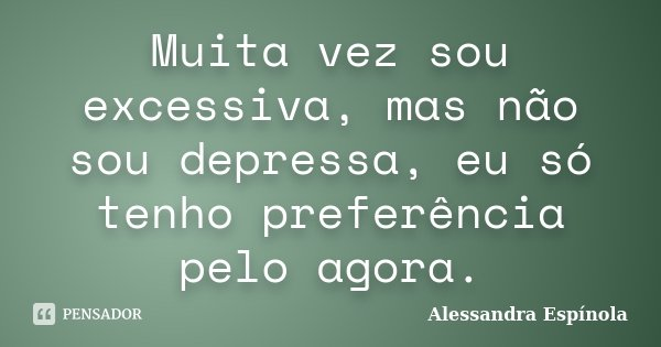 Muita vez sou excessiva, mas não sou depressa, eu só tenho preferência pelo agora.... Frase de Alessandra Espínola.