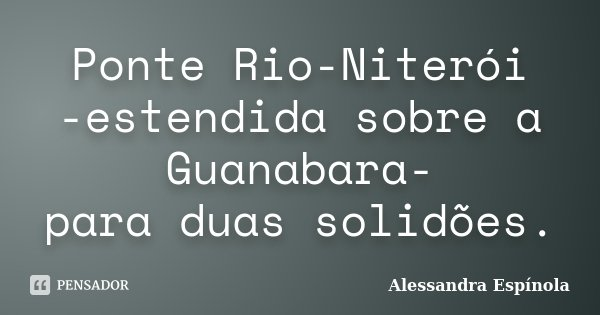 Ponte Rio-Niterói -estendida sobre a Guanabara- para duas solidões.... Frase de Alessandra Espínola.