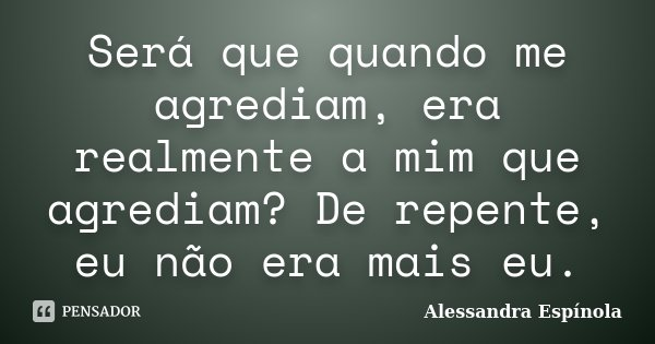 Será que quando me agrediam, era realmente a mim que agrediam? De repente, eu não era mais eu.... Frase de Alessandra Espínola.