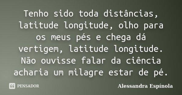 Tenho sido toda distâncias, latitude longitude, olho para os meus pés e chega dá vertigem, latitude longitude. Não ouvisse falar da ciência acharia um milagre e... Frase de Alessandra Espínola.