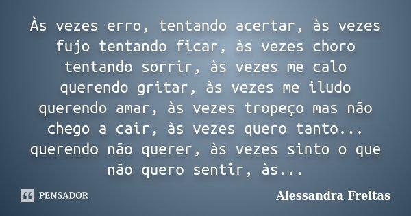 Às vezes erro, tentando acertar, às vezes fujo tentando ficar, às vezes choro tentando sorrir, às vezes me calo querendo gritar, às vezes me iludo querendo amar... Frase de Alessandra Freitas.