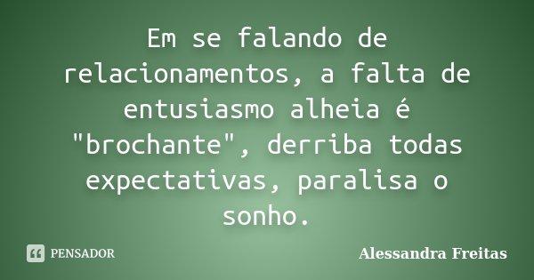 """Em se falando de relacionamentos, a falta de entusiasmo alheia é """"brochante"""", derriba todas expectativas, paralisa o sonho.... Frase de Alessandra Freitas."""