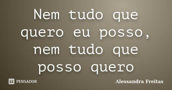 Nem tudo que quero eu posso, nem tudo que posso quero... Frase de Alessandra Freitas.