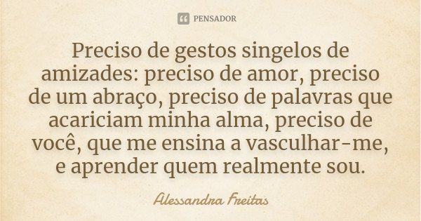 Preciso de gestos singelos de amizades: preciso de amor, preciso de um abraço, preciso de palavras que acariciam minha alma, preciso de você, que me ensina a va... Frase de Alessandra Freitas.