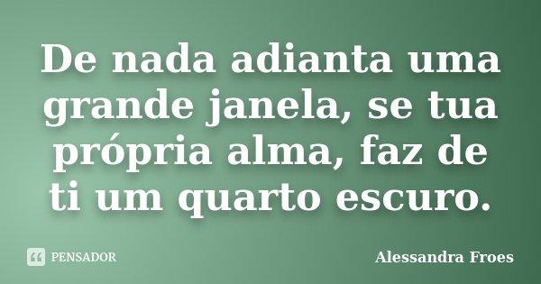 De nada adianta uma grande janela, se tua própria alma, faz de ti um quarto escuro.... Frase de Alessandra Froes.