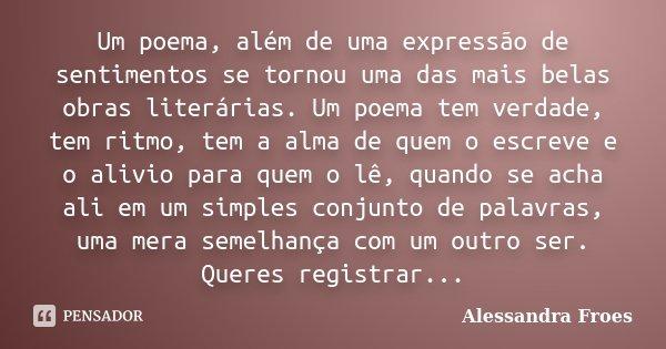 Um poema, além de uma expressão de sentimentos se tornou uma das mais belas obras literárias. Um poema tem verdade, tem ritmo, tem a alma de quem o escreve e o ... Frase de Alessandra Froes.