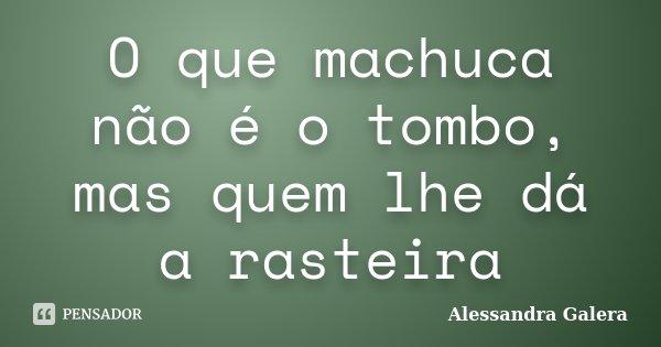 O que machuca não é o tombo, mas quem lhe dá a rasteira... Frase de Alessandra Galera.