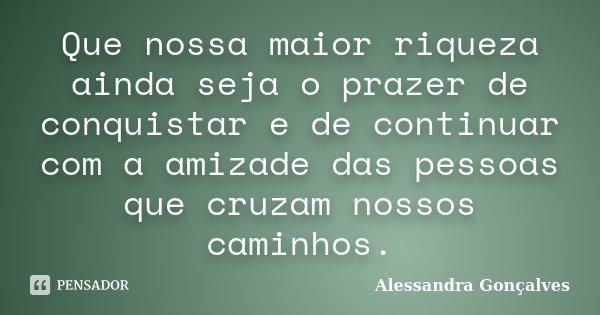 Que nossa maior riqueza ainda seja o prazer de conquistar e de continuar com a amizade das pessoas que cruzam nossos caminhos.... Frase de Alessandra Gonçalves.