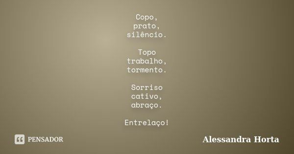 Copo, prato, silêncio. Topo trabalho, tormento. Sorriso cativo, abraço. Entrelaço!... Frase de Alessandra Horta.