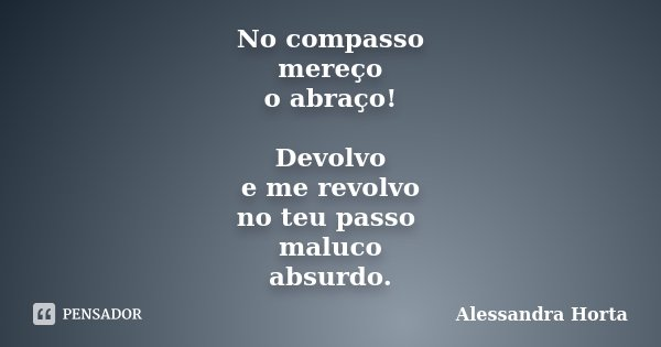 No compasso mereço o abraço! Devolvo e me revolvo no teu passo maluco absurdo.... Frase de Alessandra Horta.