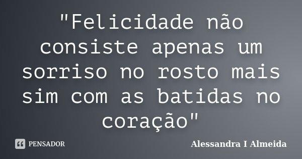 """""""Felicidade não consiste apenas um sorriso no rosto mais sim com as batidas no coração""""... Frase de Alessandra I Almeida."""