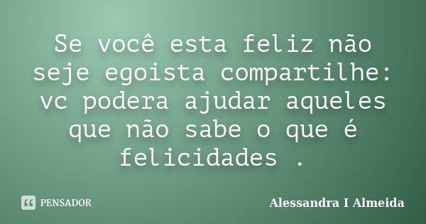Se você esta feliz não seje egoista compartilhe: vc podera ajudar aqueles que não sabe o que é felicidades .... Frase de Alessandra I Almeida.