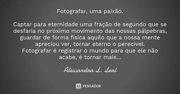 Fotografar, uma paixão. Captar para eternidade uma fração de segundo que se desfaria no próximo movimento das nossas pálpebras, guardar de forma física aquilo q... Frase de Alessandra L. Leal.