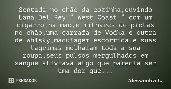 """Sentada no chão da cozinha,ouvindo Lana Del Rey """" West Coast """" com um cigarro na mão,e milhares de piolas no chão,uma garrafa de Vodka e outra de Whisky,maquiag... Frase de Alessandra L.."""