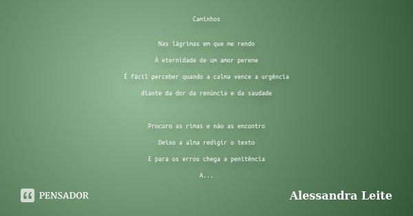 Caminhos Nas lágrimas em que me rendo À eternidade de um amor perene É fácil perceber quando a calma vence a urgência diante da dor da renúncia e da saudade Pro... Frase de Alessandra Leite.