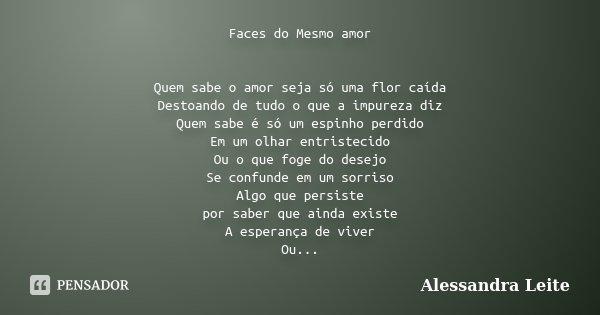 Faces do Mesmo amor Quem sabe o amor seja só uma flor caída Destoando de tudo o que a impureza diz Quem sabe é só um espinho perdido Em um olhar entristecido Ou... Frase de Alessandra Leite.