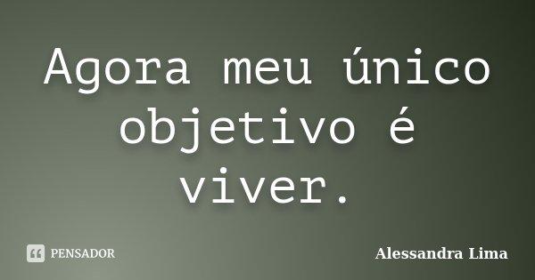 Agora meu único objetivo é viver.... Frase de Alessandra Lima.
