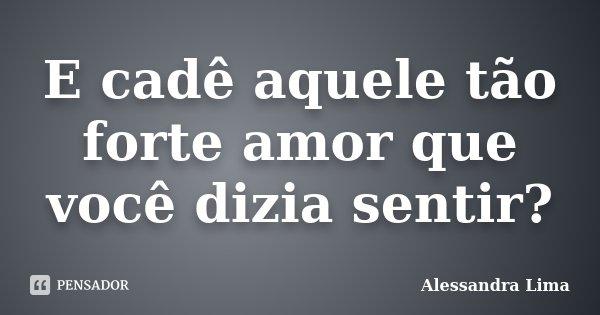 E cadê aquele tão forte amor que você dizia sentir?... Frase de Alessandra Lima.