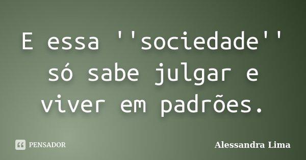 E essa ''sociedade'' só sabe julgar e viver em padrões.... Frase de Alessandra Lima.