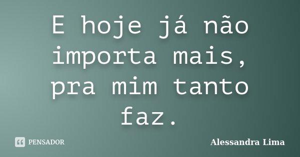 E hoje já não importa mais, pra mim tanto faz.... Frase de Alessandra Lima.
