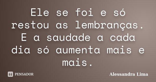 Ele se foi e só restou as lembranças. E a saudade a cada dia só aumenta mais e mais.... Frase de Alessandra Lima.
