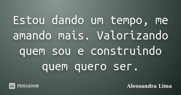 Estou dando um tempo, me amando mais. Valorizando quem sou e construindo quem quero ser.... Frase de Alessandra Lima.