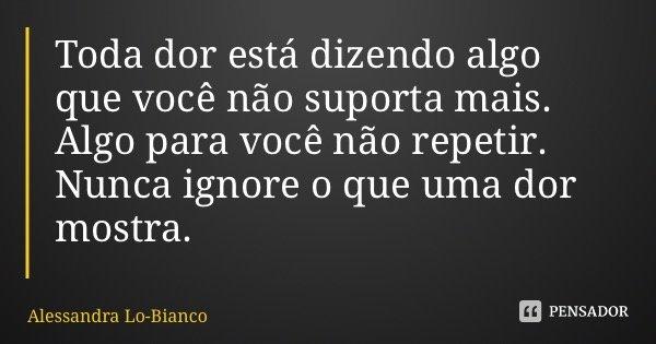 Toda dor está dizendo algo que você não suporta mais. Algo para você não repetir. Nunca ignore o que uma dor mostra.... Frase de Alessandra Lo-Bianco.