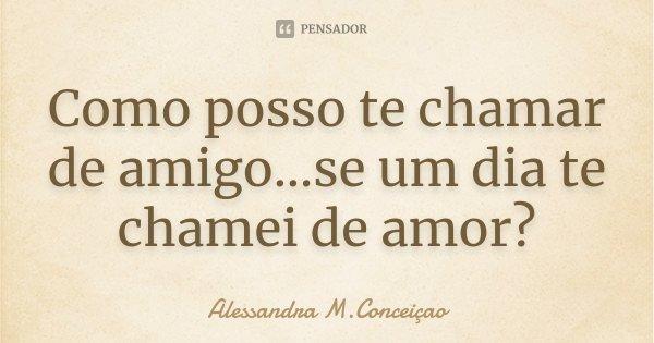 Como posso te chamar de amigo...se um dia te chamei de amor?... Frase de Alessandra M.Conceiçao.