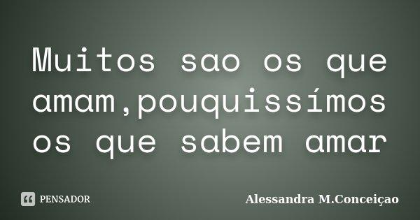 Muitos sao os que amam,pouquissímos os que sabem amar... Frase de Alessandra M.Conceiçao.