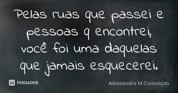 Pelas ruas que passei,e pessoas q encontrei vc foi uma delas q jamais esquecerei.... Frase de Alessandra M.Conceiçao.