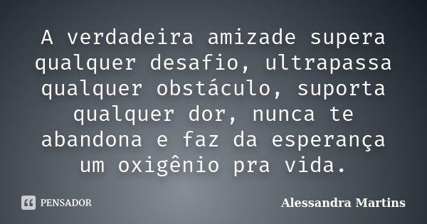A verdadeira amizade supera qualquer desafio, ultrapassa qualquer obstáculo, suporta qualquer dor, nunca te abandona e faz da esperança um oxigênio pra vida.... Frase de Alessandra Martins.