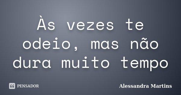 Às vezes te odeio, mas não dura muito tempo... Frase de Alessandra Martins.