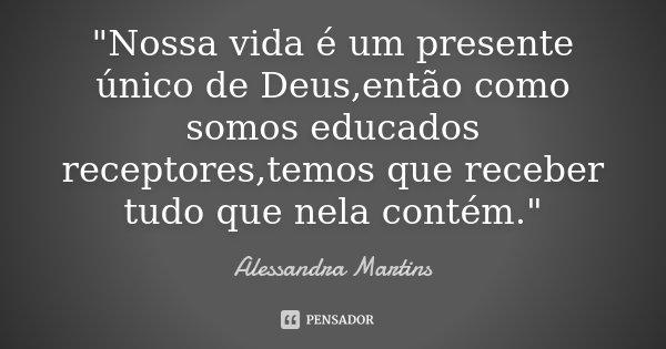 """""""Nossa vida é um presente único de Deus,então como somos educados receptores,temos que receber tudo que nela contém.""""... Frase de Alessandra Martins."""
