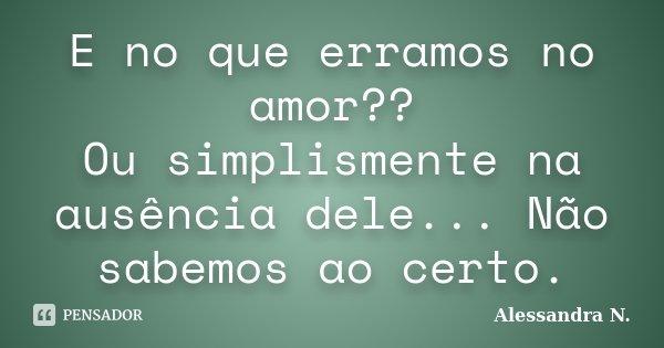 E no que erramos no amor?? Ou simplismente na ausência dele... Não sabemos ao certo.... Frase de Alessandra N..