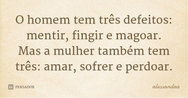 O homem tem três defeitos: mentir, fingir e magoar. Mas a mulher também tem três: amar, sofrer e perdoar.... Frase de alessandra.