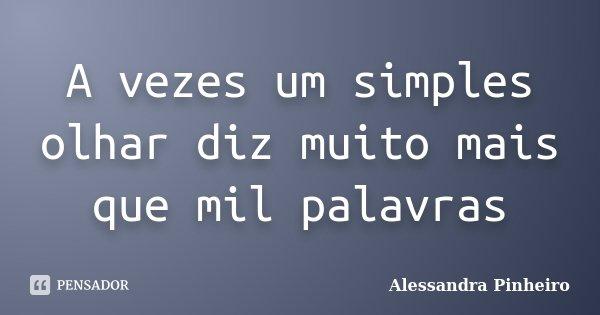 A vezes um simples olhar diz muito mais que mil palavras... Frase de Alessandra Pinheiro.