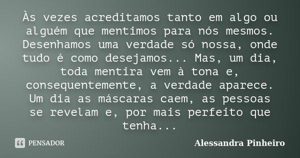 Às vezes acreditamos tanto em algo ou alguém que mentimos para nós mesmos. Desenhamos uma verdade só nossa, onde tudo é como desejamos... Mas, um dia, toda ment... Frase de Alessandra Pinheiro.