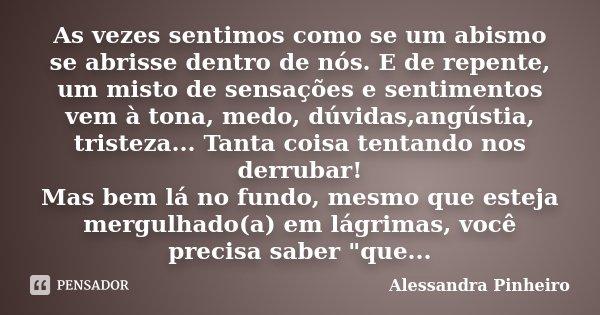 As vezes sentimos como se um abismo se abrisse dentro de nós. E de repente, um misto de sensações e sentimentos vem à tona, medo, dúvidas,angústia, tristeza... ... Frase de Alessandra Pinheiro.
