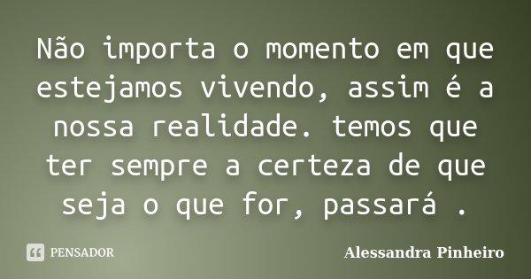 Não importa o momento em que estejamos vivendo, assim é a nossa realidade. temos que ter sempre a certeza de que seja o que for, passará .... Frase de Alessandra Pinheiro.