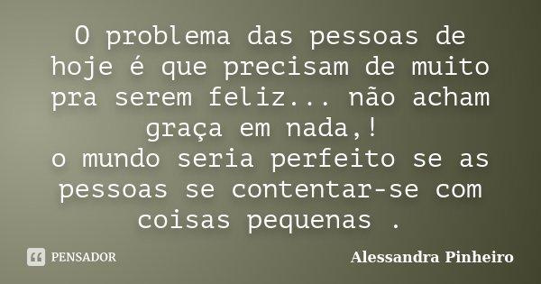 O problema das pessoas de hoje é que precisam de muito pra serem feliz... não acham graça em nada,! o mundo seria perfeito se as pessoas se contentar-se com coi... Frase de Alessandra Pinheiro.
