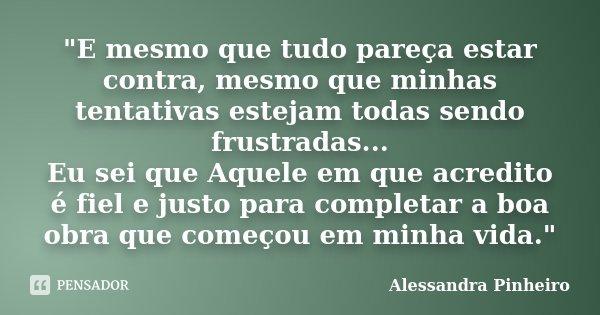 """""""E mesmo que tudo pareça estar contra, mesmo que minhas tentativas estejam todas sendo frustradas... Eu sei que Aquele em que acredito é fiel e justo para ... Frase de Alessandra Pinheiro."""