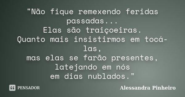 """""""Não fique remexendo feridas passadas... Elas são traiçoeiras. Quanto mais insistirmos em tocá-las, mas elas se farão presentes, latejando em nós em dias n... Frase de Alessandra Pinheiro."""